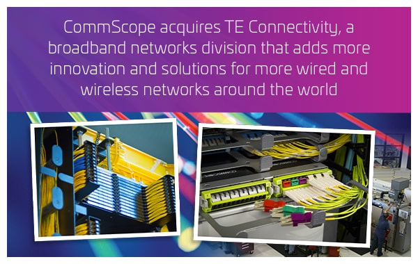 2015 - Acquires TE Connectivity, a broadband networks devision that adds more innovation and solutions for more wired and wireless networks around the world