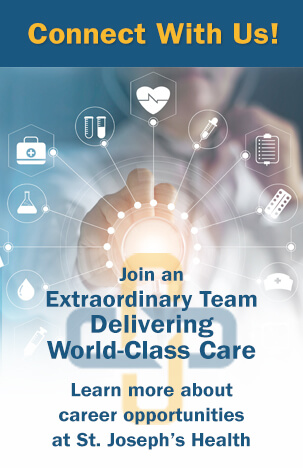 Connect with us! Join an extraordinary team delivering world-class care. Learn more about career opportunities at St. Joseph's Health